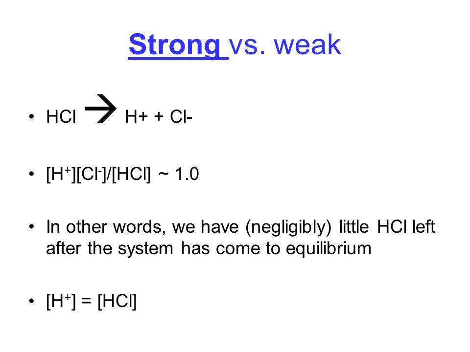 Strong vs. weak HCl  H+ + Cl- [H+][Cl-]/[HCl] ~ 1.0